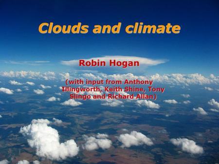 Robin Hogan (with input from Anthony Illingworth, Keith Shine, Tony Slingo and Richard Allan) Clouds and climate.