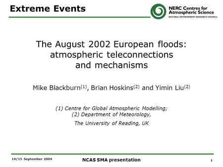 1 NCAS SMA presentation 14/15 September 2004 The August 2002 European floods: atmospheric teleconnections and mechanisms Mike Blackburn (1), Brian Hoskins.