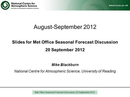 August-September 2012 Slides for Met Office Seasonal Forecast Discussion 20 September 2012 Mike Blackburn National Centre for Atmospheric Science, University.