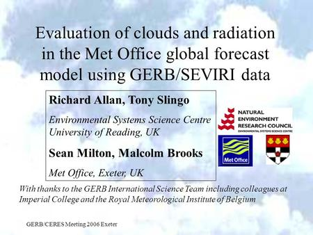 GERB/CERES Meeting 2006 Exeter Evaluation of clouds and radiation in the Met Office global forecast model using GERB/SEVIRI data Richard Allan, Tony Slingo.