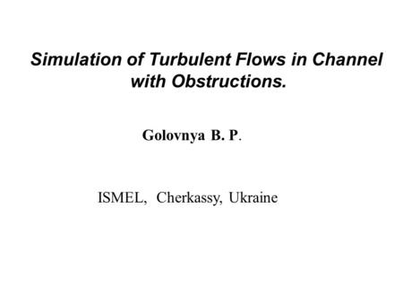 Simulation of Turbulent Flows in Channel with Obstructions. Golovnya B. P. ISMEL, Cherkassy, Ukraine.