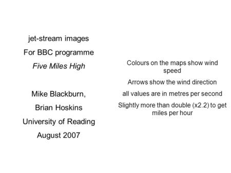 Jet-stream images For BBC programme Five Miles High Mike Blackburn, Brian Hoskins University of Reading August 2007 Colours on the maps show wind speed.
