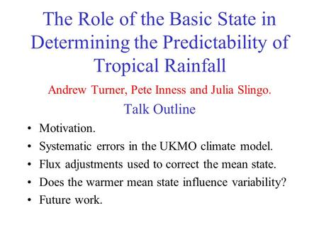 The Role of the Basic State in Determining the Predictability of Tropical Rainfall Andrew Turner, Pete Inness and Julia Slingo. Talk Outline Motivation.