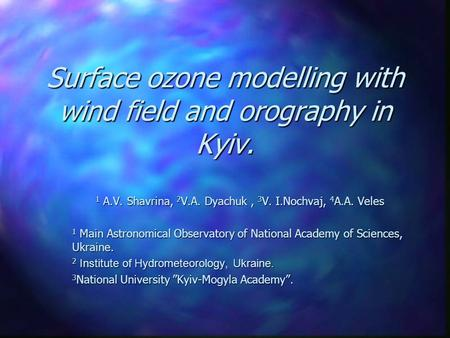 Surface ozone modelling with wind field and orography in Kyiv. 1 A.V. Shavrina, 2 V.A. Dyachuk, 3 V. I.Nochvaj, 4 A.A. Veles 1 Main Astronomical Observatory.