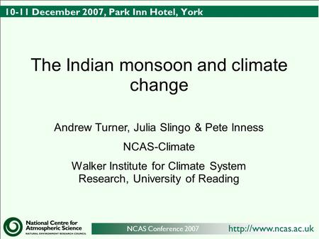 NCAS Conference 2007 10-11 December 2007, Park Inn Hotel, York The Indian monsoon and climate change Andrew Turner, Julia Slingo.