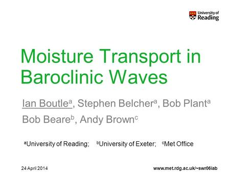 Www.met.rdg.ac.uk/~swr06iab Moisture Transport in Baroclinic Waves Ian Boutle a, Stephen Belcher a, Bob Plant a Bob Beare b, Andy Brown c 24 April 2014.