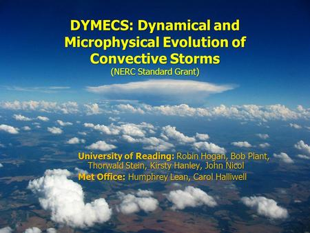 DYMECS: Dynamical and Microphysical Evolution of Convective Storms (NERC Standard Grant) University of Reading: Robin Hogan, Bob Plant, Thorwald Stein,