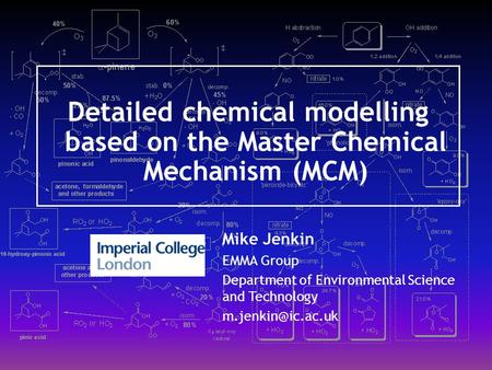 Detailed chemical modelling based on the Master Chemical Mechanism (MCM) Mike Jenkin EMMA Group Department of Environmental Science and Technology