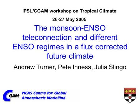 The monsoon-ENSO teleconnection and different ENSO regimes in a flux corrected future climate Andrew Turner, Pete Inness, Julia Slingo IPSL/CGAM workshop.