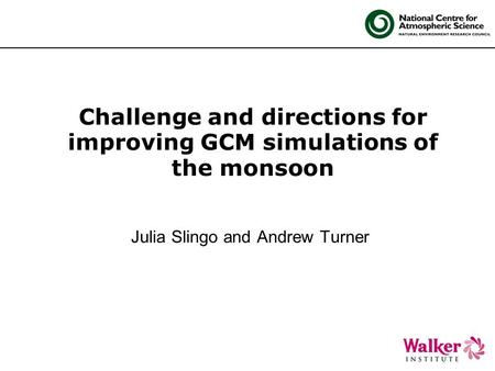 Challenge and directions for improving GCM simulations of the monsoon Julia Slingo and Andrew Turner.