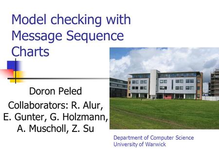 Model checking with Message Sequence Charts Doron Peled Collaborators: R. Alur, E. Gunter, G. Holzmann, A. Muscholl, Z. Su Department of Computer Science.
