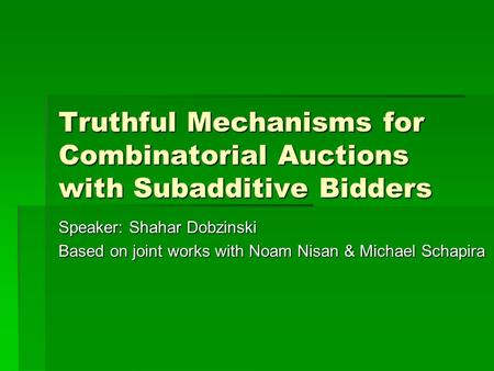 Truthful Mechanisms for Combinatorial Auctions with Subadditive Bidders Speaker: Shahar Dobzinski Based on joint works with Noam Nisan & Michael Schapira.