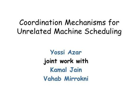 Coordination Mechanisms for Unrelated Machine Scheduling Yossi Azar joint work with Kamal Jain Vahab Mirrokni.