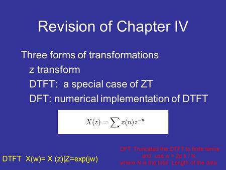 Revision of Chapter IV Three forms of transformations z transform DTFT: a special case of ZT DFT: numerical implementation of DTFT DTFT X(w)= X (z)|Z=exp(jw)