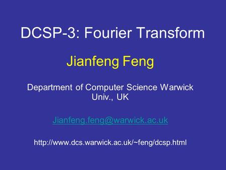 DCSP-3: Fourier Transform Jianfeng Feng Department of Computer Science Warwick Univ., UK