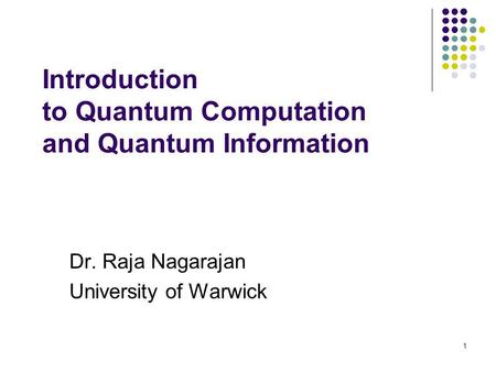 1 Introduction to Quantum Computation and Quantum Information Dr. Raja Nagarajan University of Warwick.
