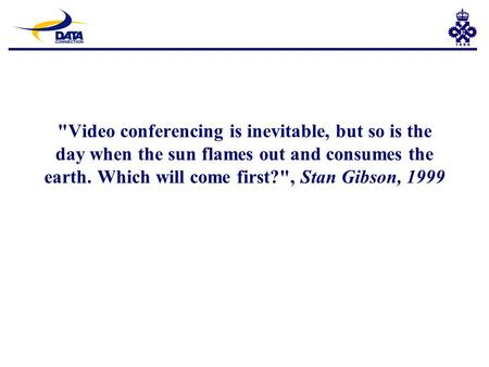 Video conferencing is inevitable, but so is the day when the sun flames out and consumes the earth. Which will come first?, Stan Gibson, 1999.
