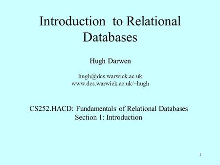 1 Introduction to Relational Databases Hugh Darwen  CS252.HACD: Fundamentals of Relational Databases.