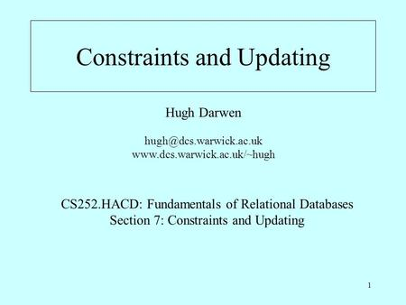 1 Constraints and Updating Hugh Darwen  CS252.HACD: Fundamentals of Relational Databases Section 7: Constraints.