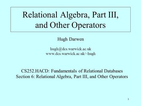 1 Relational Algebra, Part III, and Other Operators Hugh Darwen  CS252.HACD: Fundamentals of Relational.