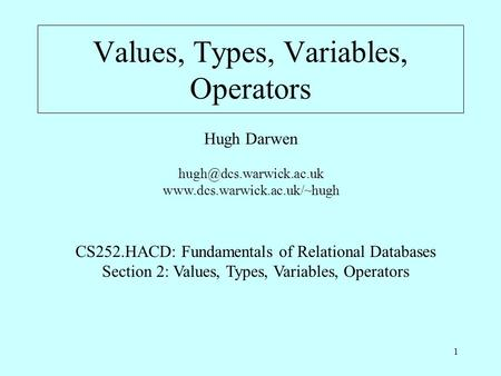 1 Values, Types, Variables, Operators Hugh Darwen  CS252.HACD: Fundamentals of Relational Databases Section.