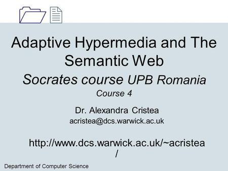 1212 Department of Computer Science Adaptive Hypermedia and The Semantic Web Socrates course UPB Romania Course 4 Dr. Alexandra Cristea