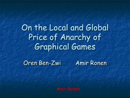 On the Local and Global Price of Anarchy of Graphical Games Oren Ben-Zwi Ronen Oren Ben-ZwiAmir Ronen Amir Ronen.