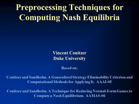 Preprocessing Techniques for Computing Nash Equilibria Vincent Conitzer Duke University Based on: Conitzer and Sandholm. A Generalized Strategy Eliminability.