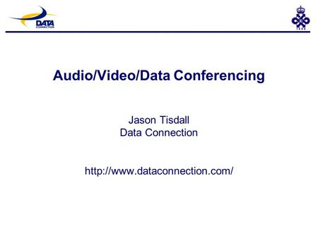 Audio/Video/Data Conferencing Jason Tisdall Data Connection