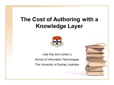 The Cost of Authoring with a Knowledge Layer Judy Kay and Lichao Li School of Information Technologies The University of Sydney, Australia.