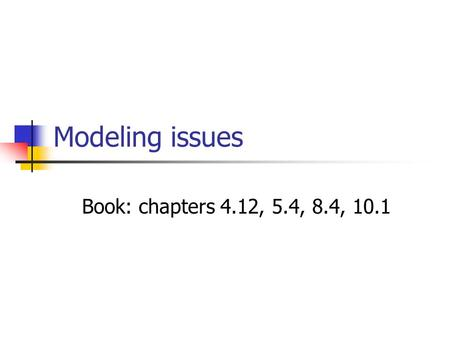 Modeling issues Book: chapters 4.12, 5.4, 8.4, 10.1.
