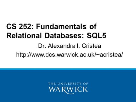 Dr. Alexandra I. Cristea  CS 252: Fundamentals of Relational Databases: SQL5.