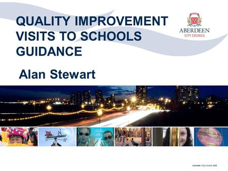 Aberdeen City Council 2008 QUALITY IMPROVEMENT VISITS TO SCHOOLS GUIDANCE Alan Stewart.