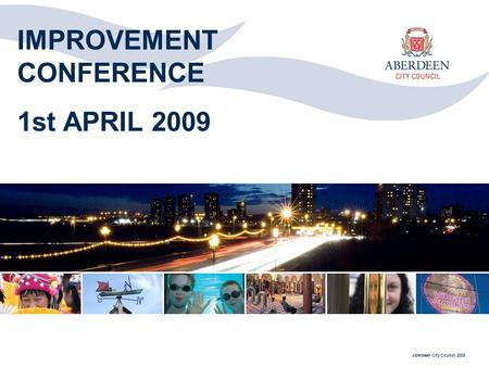 Aberdeen City Council 2008 IMPROVEMENT CONFERENCE 1st APRIL 2009.