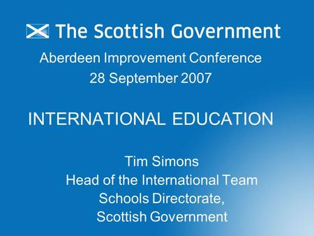 Aberdeen Improvement Conference 28 September 2007 INTERNATIONAL EDUCATION Tim Simons Head of the International Team Schools Directorate, Scottish Government.