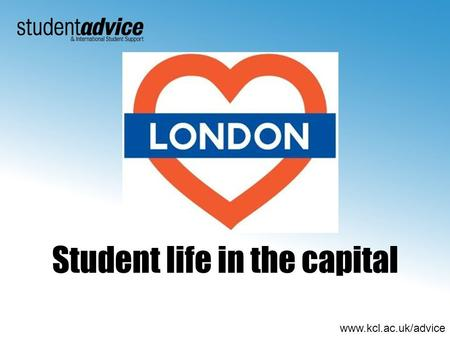 Www.kcl.ac.uk/advice Student life in the capital.