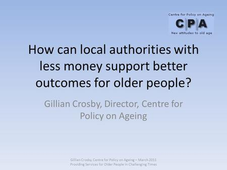 How can local authorities with less money support better outcomes for older people? Gillian Crosby, Director, Centre for Policy on Ageing Gillian Crosby,