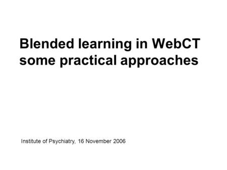 Blended learning in WebCT some practical approaches Institute of Psychiatry, 16 November 2006.
