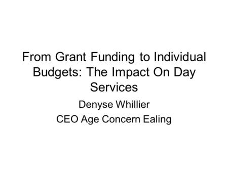 From Grant Funding to Individual Budgets: The Impact On Day Services Denyse Whillier CEO Age Concern Ealing.