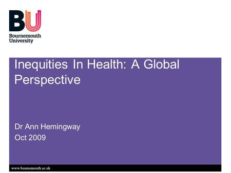 Www.bournemouth.ac.uk Inequities In Health: A Global Perspective Dr Ann Hemingway Oct 2009.