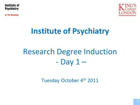 Institute of Psychiatry Research Degree Induction - Day 1 – Tuesday October 4 th 2011 Institute of Psychiatry, Supervisors Training Course September 2010.