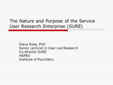 The Nature and Purpose of the Service User Research Enterprise (SURE) Diana Rose, PhD Senior Lecturer in User-Led Research Co-director SURE HSPRD Institute.