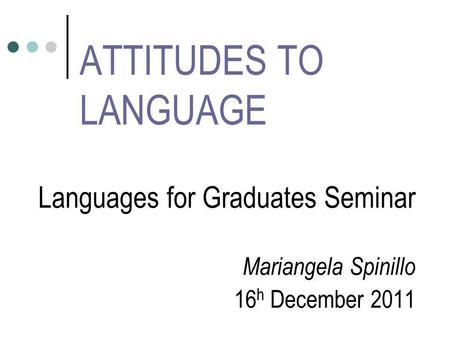 ATTITUDES TO LANGUAGE Languages for Graduates Seminar Mariangela Spinillo 16 h December 2011.