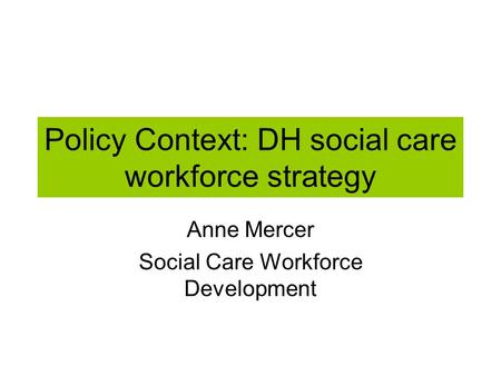 Policy Context: DH social care workforce strategy Anne Mercer Social Care Workforce Development.