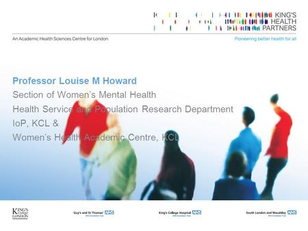 Professor Louise M Howard Section of Womens Mental Health Health Service and Population Research Department IoP, KCL & Womens Health Academic Centre, KCL.