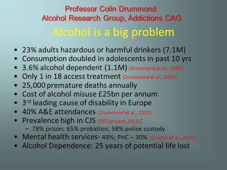 Alcohol is a big problem 23% adults hazardous or harmful drinkers (7.1M) Consumption doubled in adolescents in past 10 yrs 3.6% alcohol dependent (1.1M)