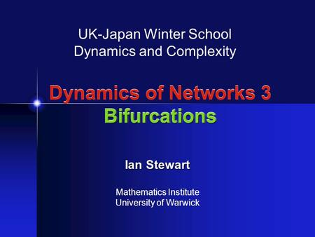 Bifurcations Dynamics of Networks 3 Bifurcations UK-Japan Winter School Dynamics and Complexity Ian Stewart Mathematics Institute University of Warwick.