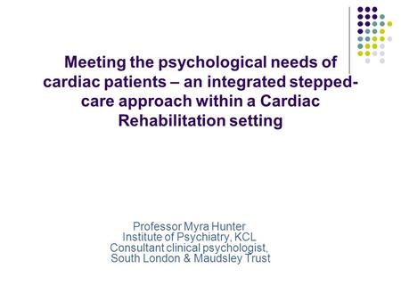 Meeting the psychological needs of cardiac patients – an integrated stepped-care approach within a Cardiac Rehabilitation setting Professor Myra Hunter.