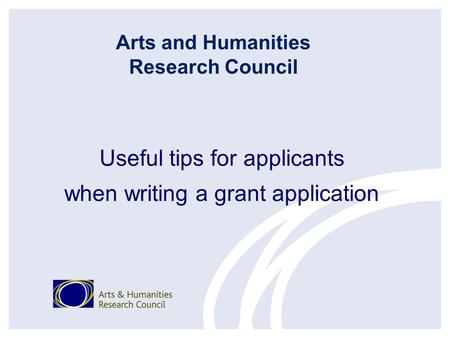 Useful tips for applicants when writing a grant application Arts and Humanities Research Council.