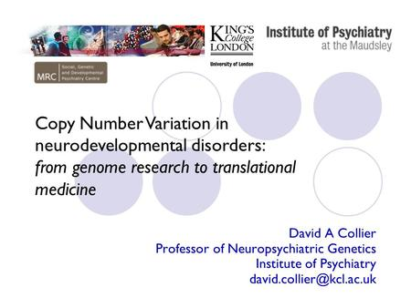 David A Collier Professor of Neuropsychiatric Genetics Institute of Psychiatry Copy Number Variation in neurodevelopmental disorders: